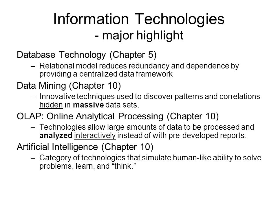 Information Technologies - major highlight Database Technology (Chapter 5) –Relational model reduces redundancy and dependence by providing a centralized data framework Data Mining (Chapter 10) –Innovative techniques used to discover patterns and correlations hidden in massive data sets.