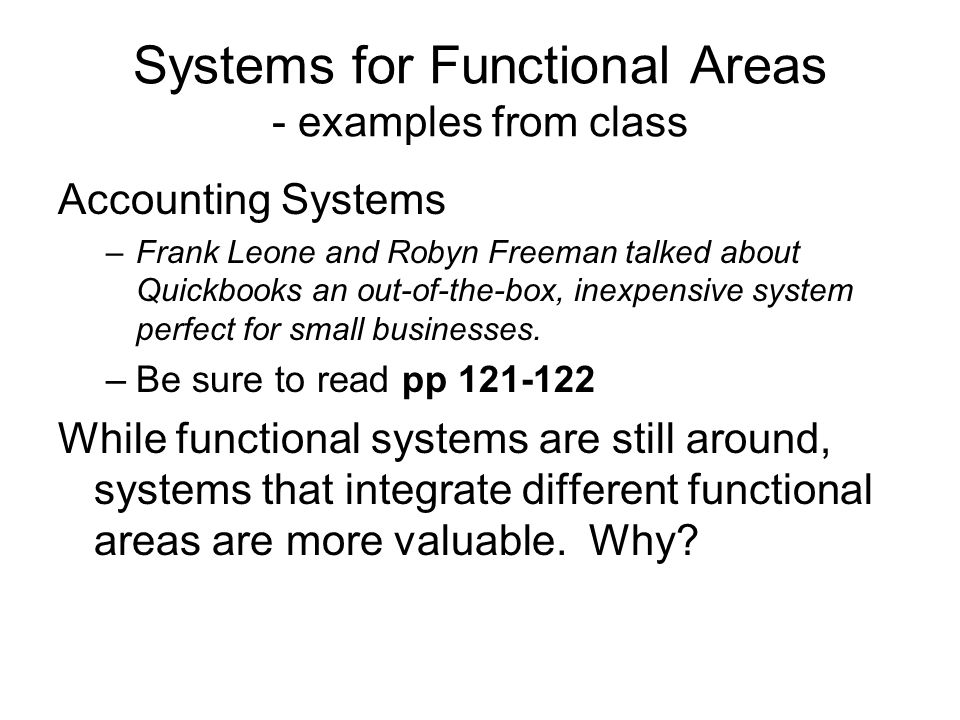 Systems for Functional Areas - examples from class Marketing Systems –Tara Maloney and Todd Crounse talk about the major components: (1) Managing Customers, (2) Targeted Marketing, (3) Automating the Sales Force –Be sure to read pp 111- 116 –Mathias Besse and Bryan Li talked about a CRM system (SalesForce?), a CRM is really an Enterprise Marketing System that integrates other functional areas.