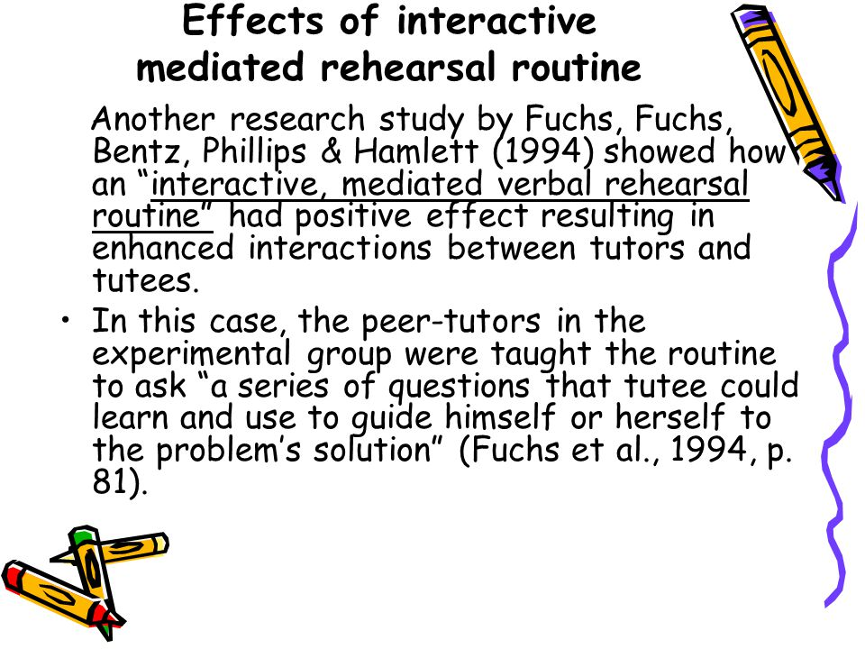 Effects of interactive mediated rehearsal routine Another research study by Fuchs, Fuchs, Bentz, Phillips & Hamlett (1994) showed how an interactive, mediated verbal rehearsal routine had positive effect resulting in enhanced interactions between tutors and tutees.