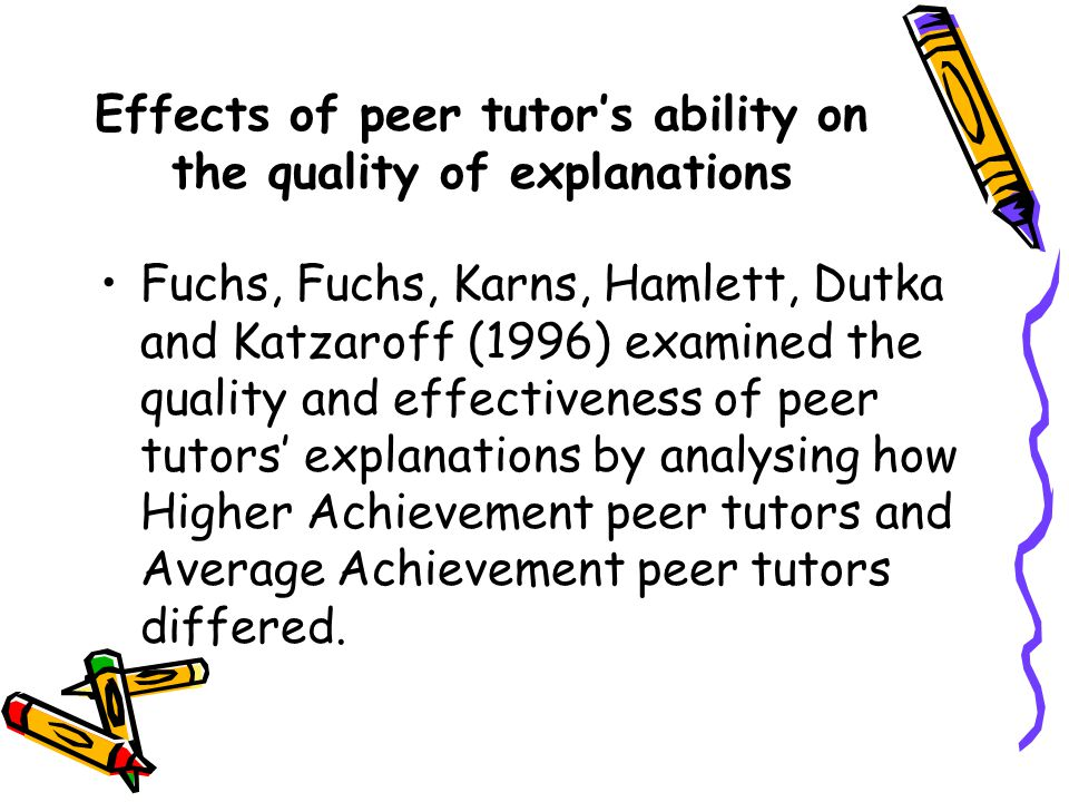Effects of peer tutor's ability on the quality of explanations Fuchs, Fuchs, Karns, Hamlett, Dutka and Katzaroff (1996) examined the quality and effectiveness of peer tutors' explanations by analysing how Higher Achievement peer tutors and Average Achievement peer tutors differed.
