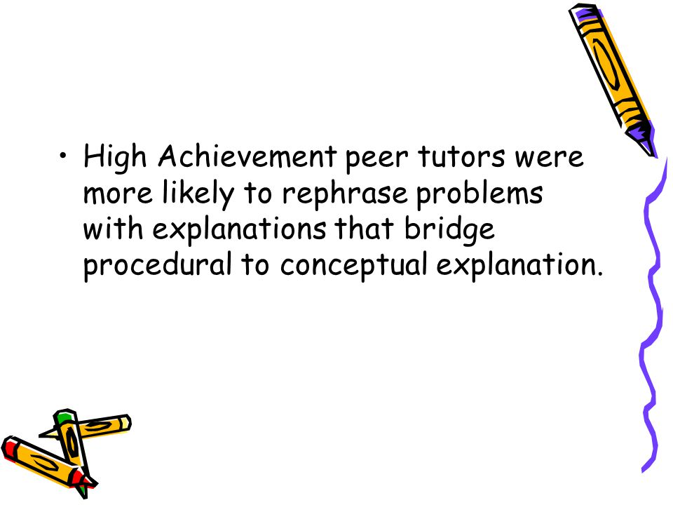 High Achievement peer tutors were more likely to rephrase problems with explanations that bridge procedural to conceptual explanation.