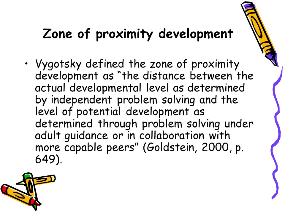Zone of proximity development Vygotsky defined the zone of proximity development as the distance between the actual developmental level as determined by independent problem solving and the level of potential development as determined through problem solving under adult guidance or in collaboration with more capable peers (Goldstein, 2000, p.