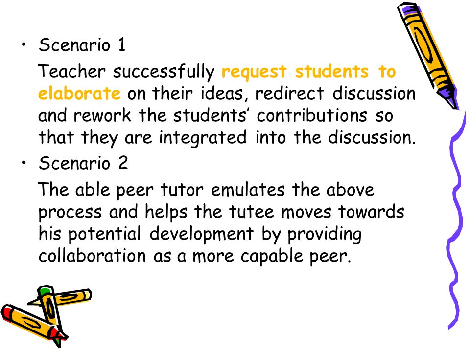 Scenario 1 Teacher successfully request students to elaborate on their ideas, redirect discussion and rework the students' contributions so that they are integrated into the discussion.