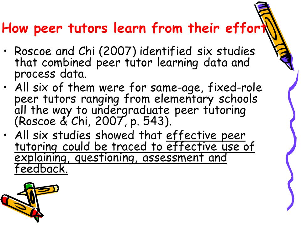 How peer tutors learn from their effort Roscoe and Chi (2007) identified six studies that combined peer tutor learning data and process data. All six