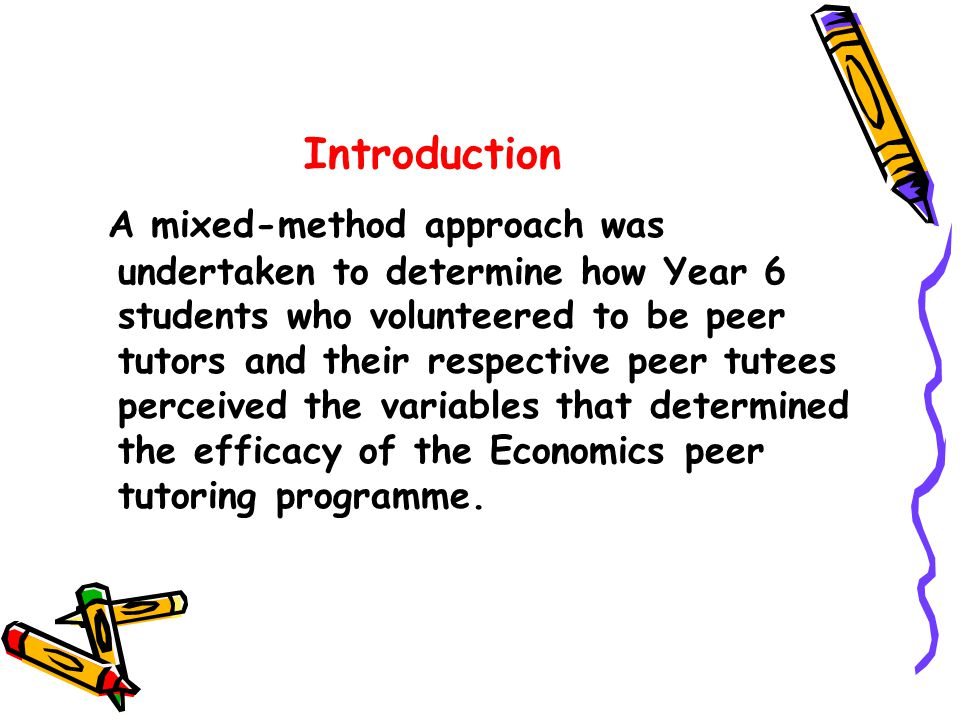 Introduction A mixed-method approach was undertaken to determine how Year 6 students who volunteered to be peer tutors and their respective peer tutees perceived the variables that determined the efficacy of the Economics peer tutoring programme.
