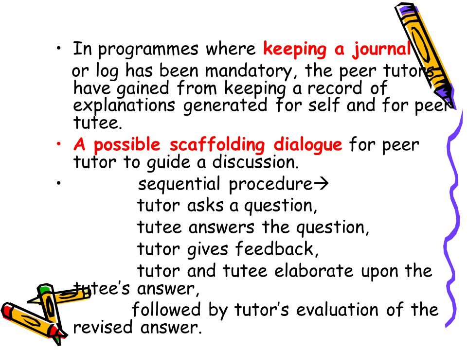 In programmes where keeping a journal or log has been mandatory, the peer tutors have gained from keeping a record of explanations generated for self and for peer tutee.