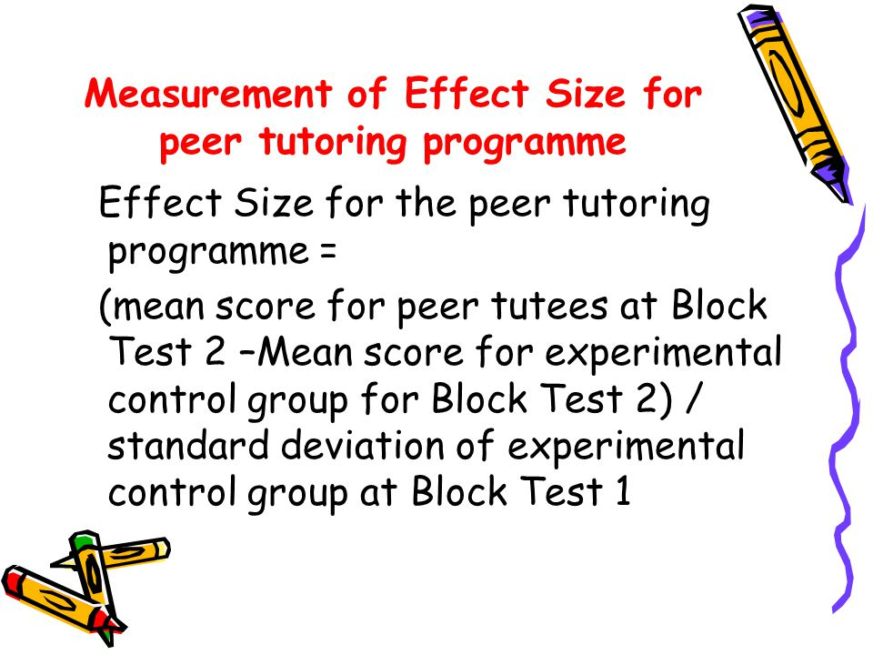 Measurement of Effect Size for peer tutoring programme Effect Size for the peer tutoring programme = (mean score for peer tutees at Block Test 2 –Mean