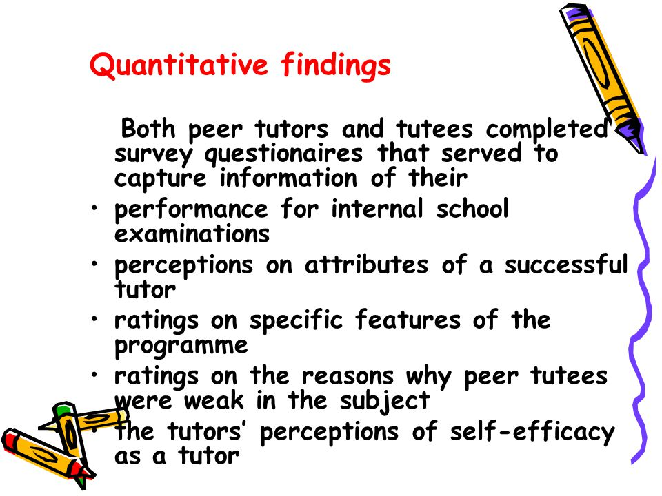 Quantitative findings Both peer tutors and tutees completed survey questionaires that served to capture information of their performance for internal