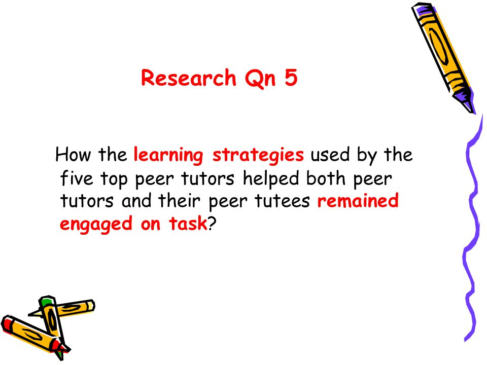 Research Qn 5 How the learning strategies used by the five top peer tutors helped both peer tutors and their peer tutees remained engaged on task