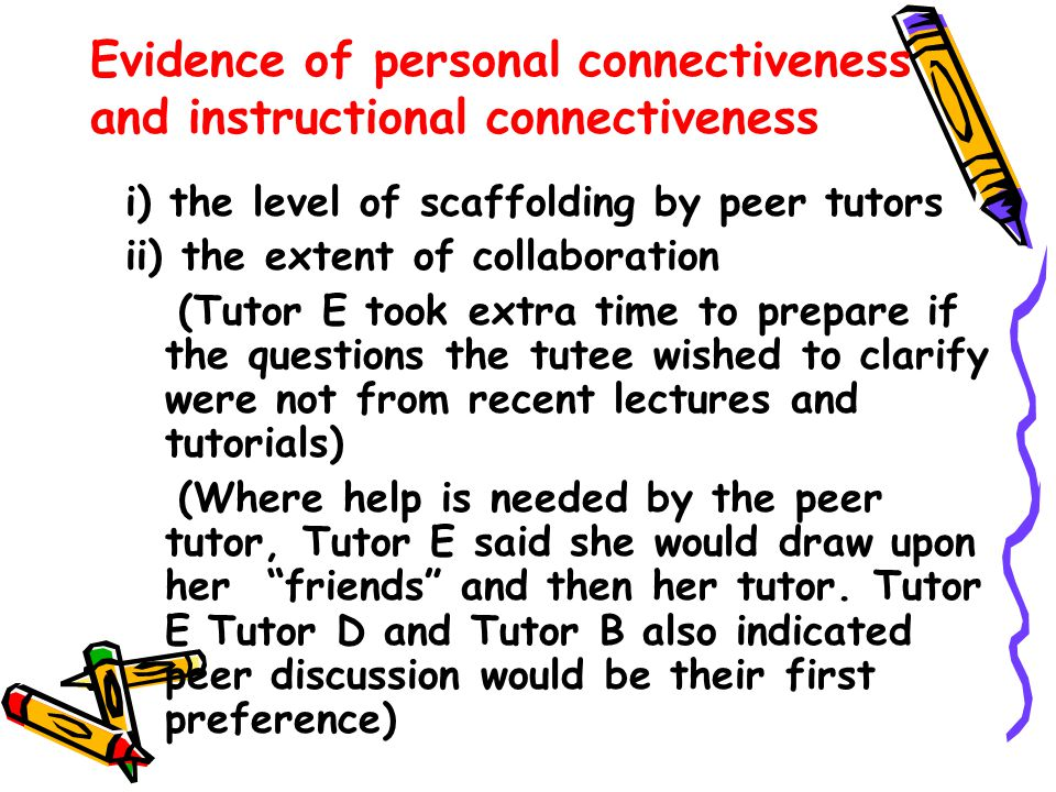 Evidence of personal connectiveness and instructional connectiveness i) the level of scaffolding by peer tutors ii) the extent of collaboration (Tutor E took extra time to prepare if the questions the tutee wished to clarify were not from recent lectures and tutorials) (Where help is needed by the peer tutor, Tutor E said she would draw upon her friends and then her tutor.