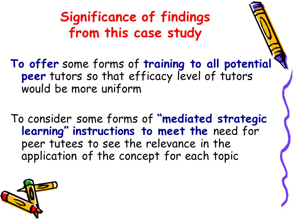 Significance of findings from this case study To offer some forms of training to all potential peer tutors so that efficacy level of tutors would be more uniform To consider some forms of mediated strategic learning instructions to meet the need for peer tutees to see the relevance in the application of the concept for each topic