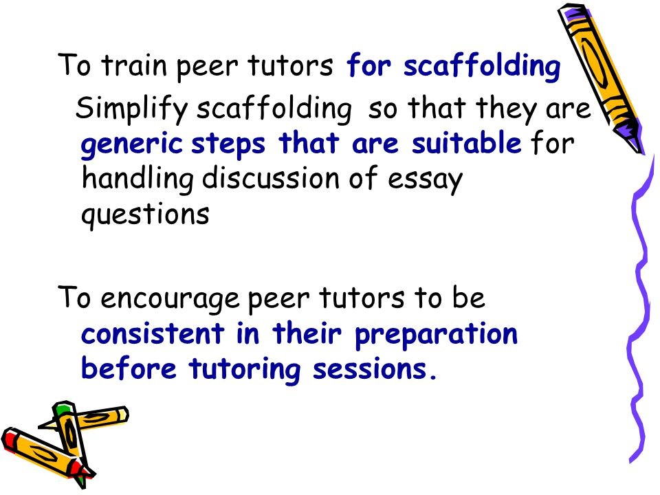 To train peer tutors for scaffolding Simplify scaffolding so that they are generic steps that are suitable for handling discussion of essay questions