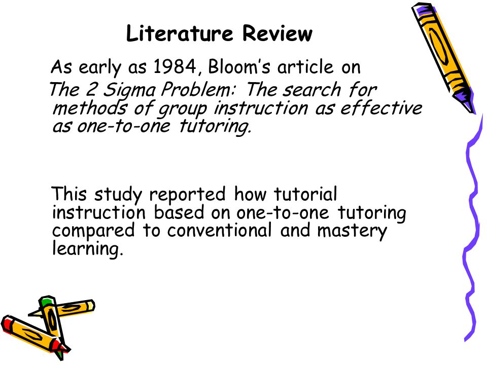 Literature Review As early as 1984, Bloom's article on The 2 Sigma Problem: The search for methods of group instruction as effective as one-to-one tut