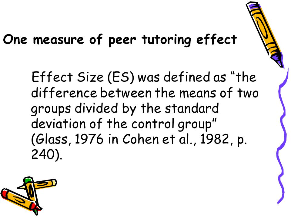 One measure of peer tutoring effect Effect Size (ES) was defined as the difference between the means of two groups divided by the standard deviation of the control group (Glass, 1976 in Cohen et al., 1982, p.