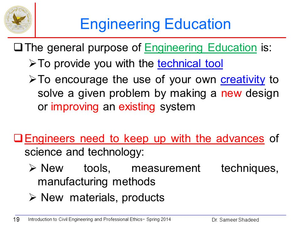 19 Engineering Education  The general purpose of Engineering Education is:  To provide you with the technical tool  To encourage the use of your own creativity to solve a given problem by making a new design or improving an existing system  Engineers need to keep up with the advances of science and technology:  New tools, measurement techniques, manufacturing methods  New materials, products Introduction to Civil Engineering and Professional Ethics− Spring 2014 Dr.