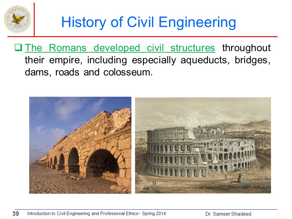 39  The Romans developed civil structures throughout their empire, including especially aqueducts, bridges, dams, roads and colosseum.