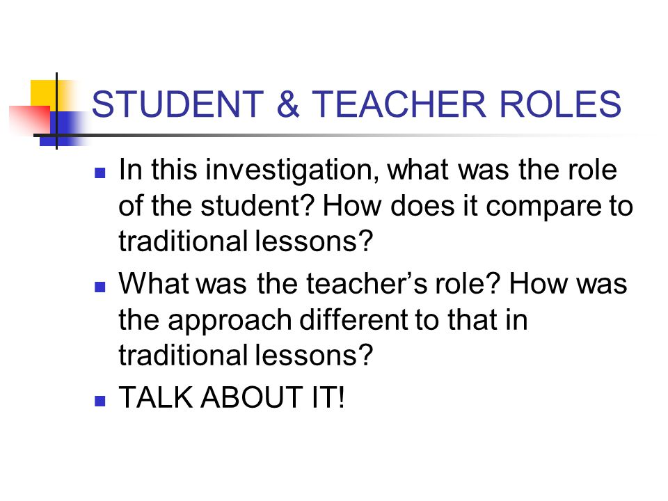 STUDENT & TEACHER ROLES In this investigation, what was the role of the student? How does it compare to traditional lessons? What was the teacher's ro