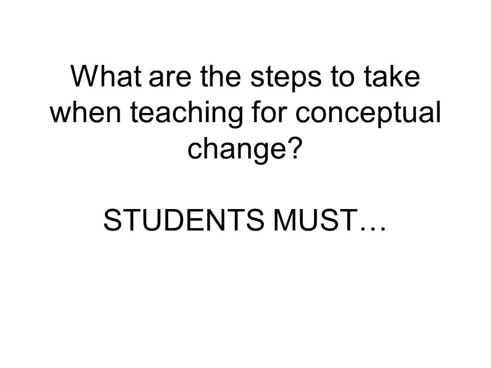 What are the steps to take when teaching for conceptual change? STUDENTS MUST…