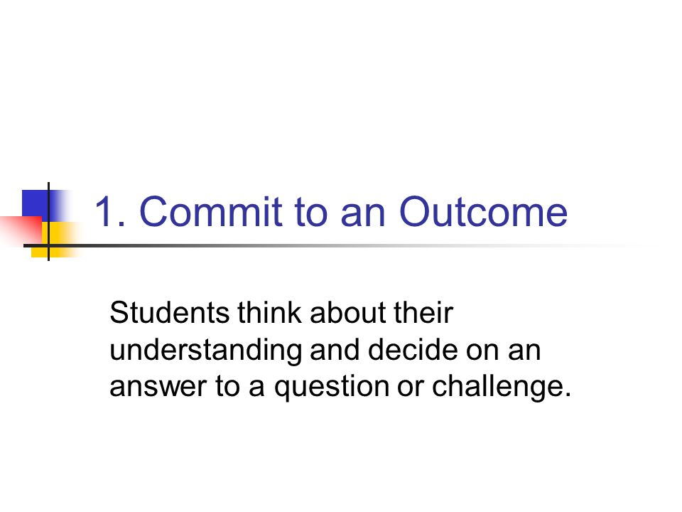 1. Commit to an Outcome Students think about their understanding and decide on an answer to a question or challenge.