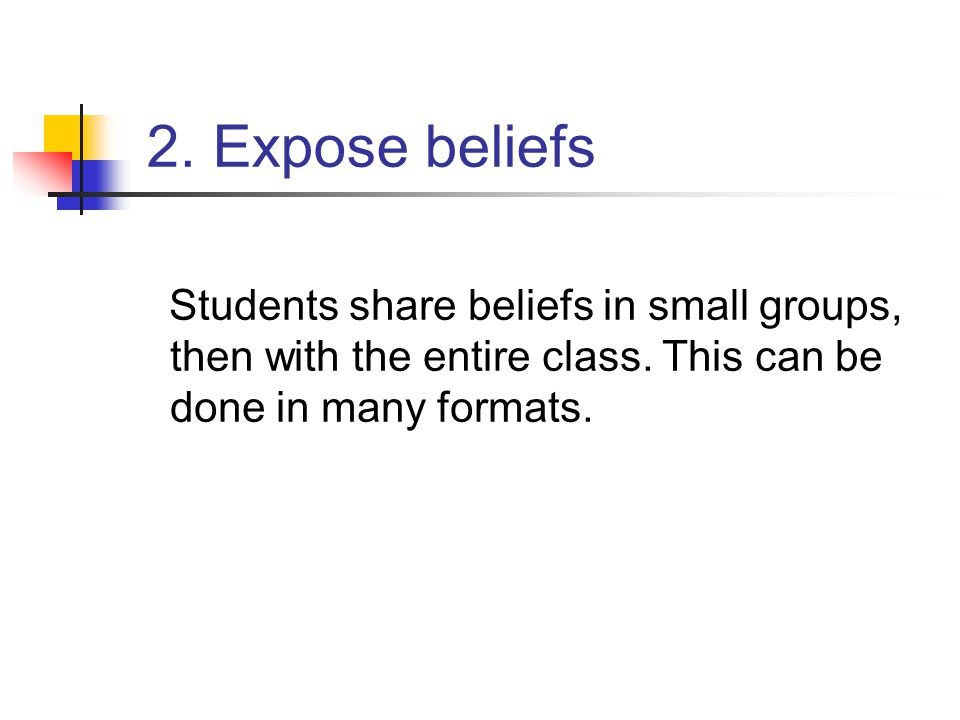 2. Expose beliefs Students share beliefs in small groups, then with the entire class. This can be done in many formats.