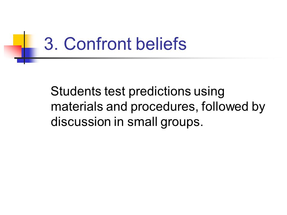 3. Confront beliefs Students test predictions using materials and procedures, followed by discussion in small groups.