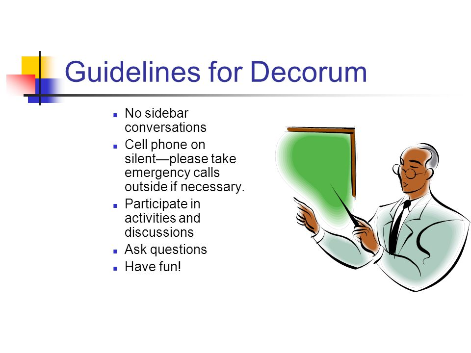 Guidelines for Decorum No sidebar conversations Cell phone on silent—please take emergency calls outside if necessary. Participate in activities and d