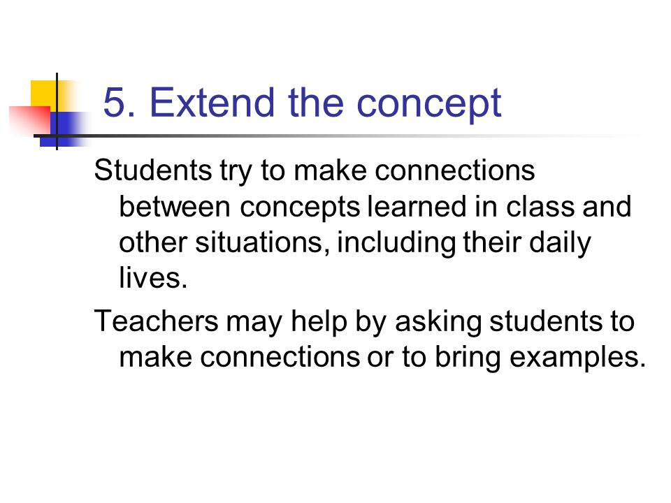 5. Extend the concept Students try to make connections between concepts learned in class and other situations, including their daily lives. Teachers m