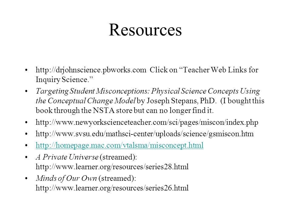 Resources http://drjohnscience.pbworks.com Click on Teacher Web Links for Inquiry Science. Targeting Student Misconceptions: Physical Science Concepts Using the Conceptual Change Model by Joseph Stepans, PhD.