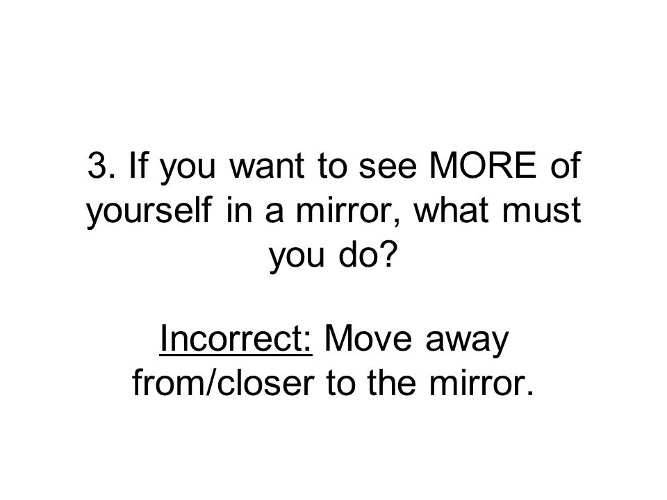 3. If you want to see MORE of yourself in a mirror, what must you do? Incorrect: Move away from/closer to the mirror.