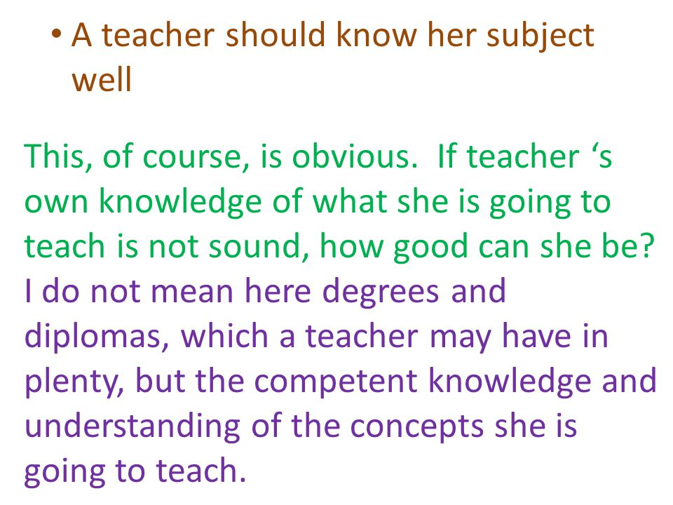 A teacher should know her subject well This, of course, is obvious.