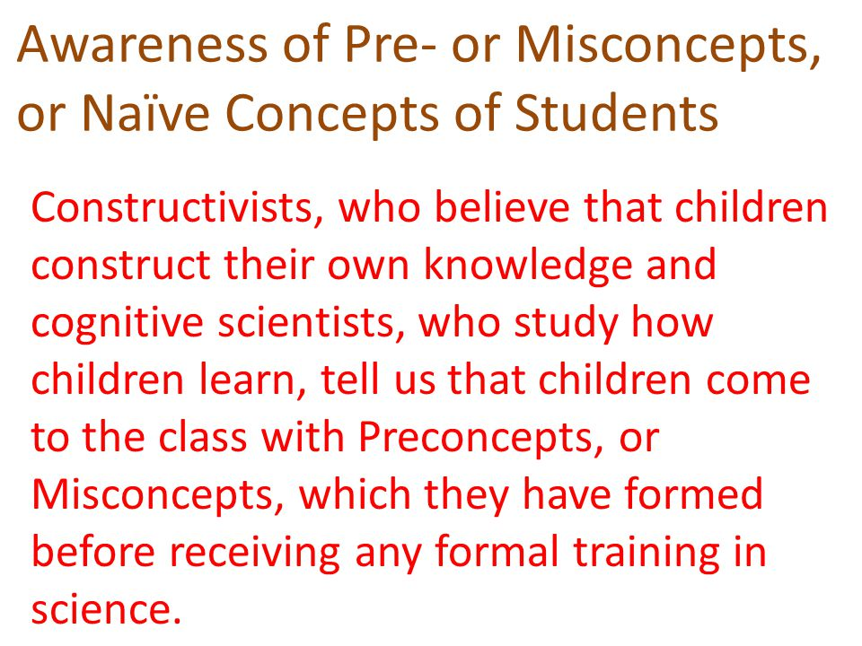 Awareness of Pre- or Misconcepts, or Naïve Concepts of Students Constructivists, who believe that children construct their own knowledge and cognitive scientists, who study how children learn, tell us that children come to the class with Preconcepts, or Misconcepts, which they have formed before receiving any formal training in science.