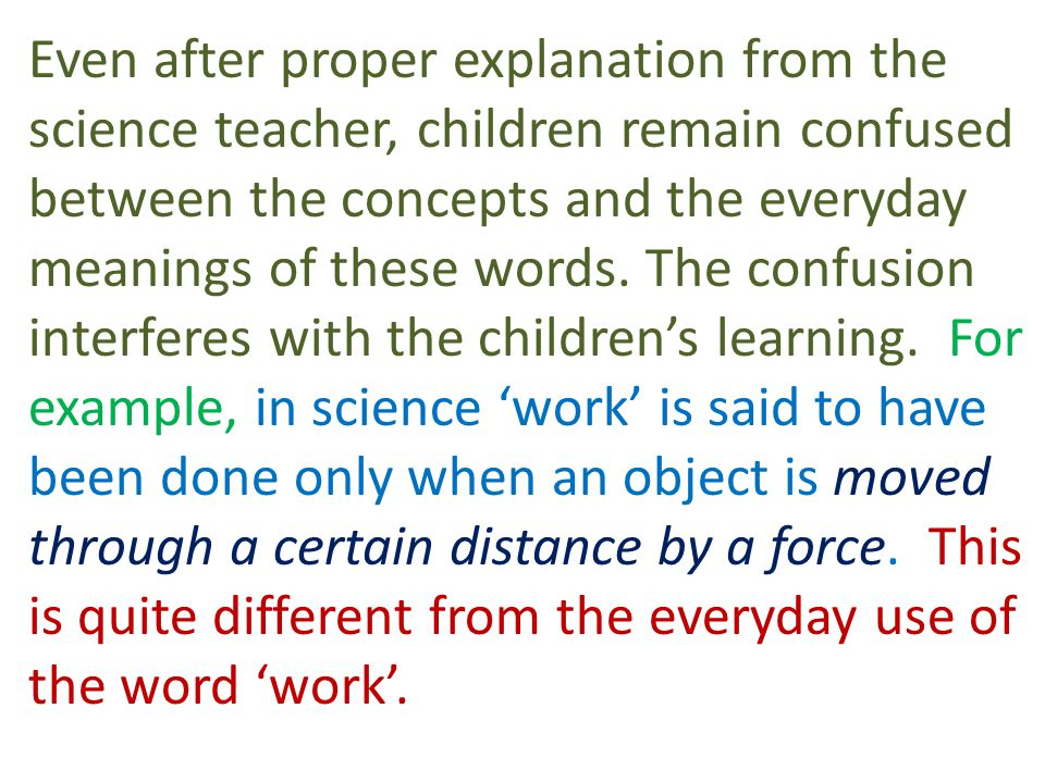 Even after proper explanation from the science teacher, children remain confused between the concepts and the everyday meanings of these words.