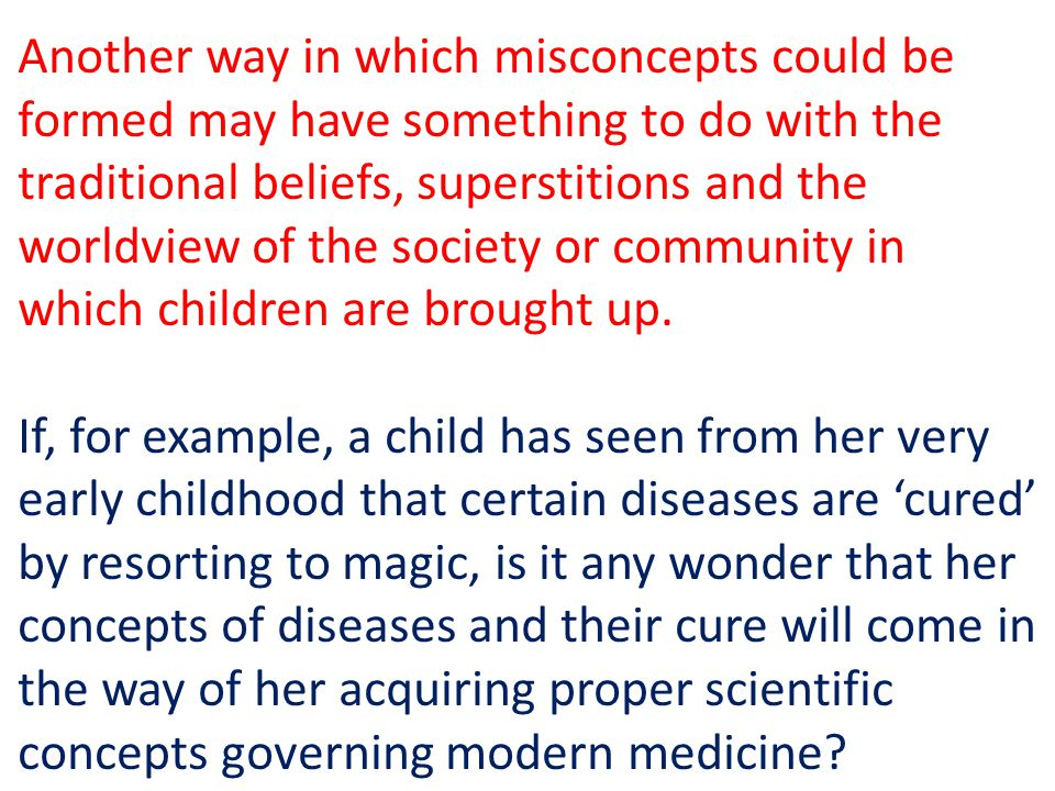 Another way in which misconcepts could be formed may have something to do with the traditional beliefs, superstitions and the worldview of the society or community in which children are brought up.