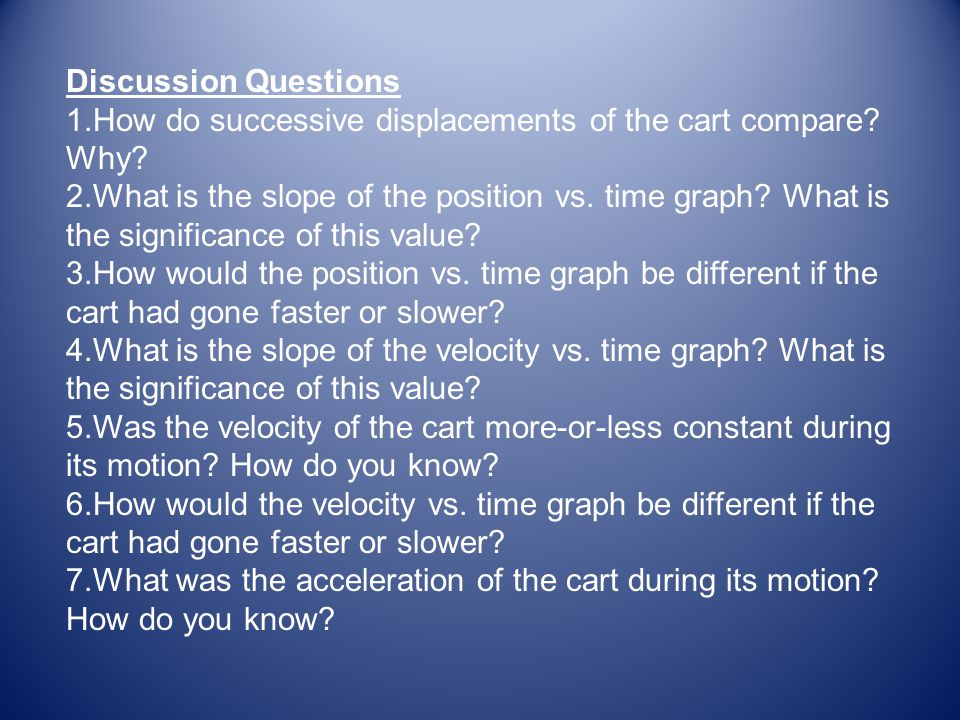 Discussion Questions 1. How do successive displacements of the cart compare? Why? 2. What is the slope of the position vs. time graph? What is the sig