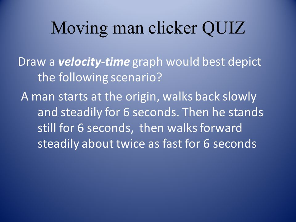 Moving man clicker QUIZ Draw a velocity-time graph would best depict the following scenario? A man starts at the origin, walks back slowly and steadil