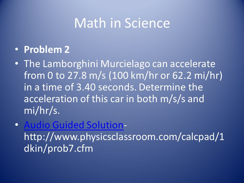 Math in Science Problem 2 The Lamborghini Murcielago can accelerate from 0 to 27.8 m/s (100 km/hr or 62.2 mi/hr) in a time of 3.40 seconds. Determine