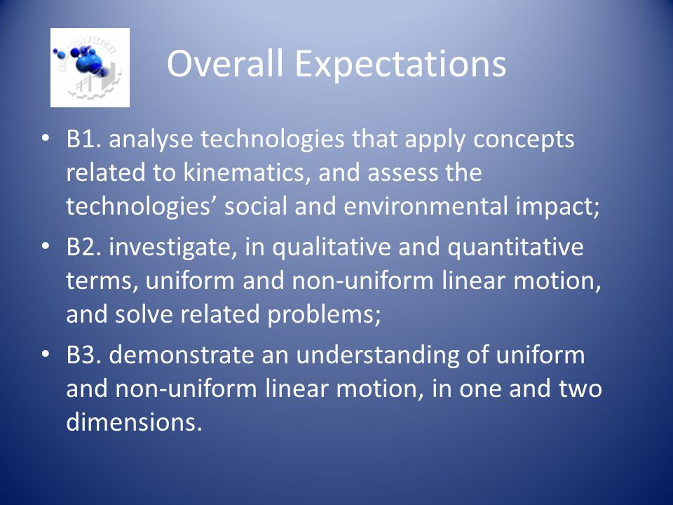 Overall Expectations B1. analyse technologies that apply concepts related to kinematics, and assess the technologies' social and environmental impact;