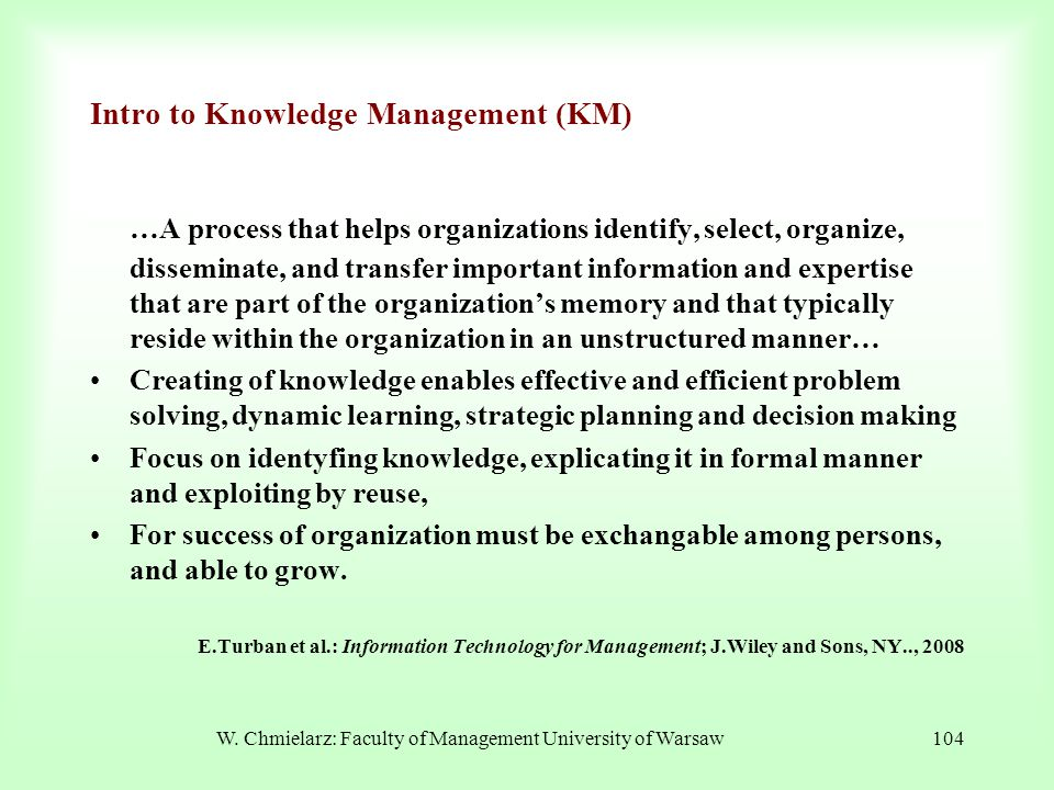 W. Chmielarz: Faculty of Management University of Warsaw104 Intro to Knowledge Management (KM) …A process that helps organizations identify, select, o
