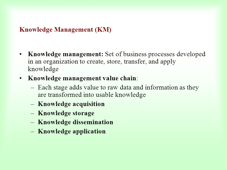 Knowledge Management (KM) Knowledge management: Set of business processes developed in an organization to create, store, transfer, and apply knowledge