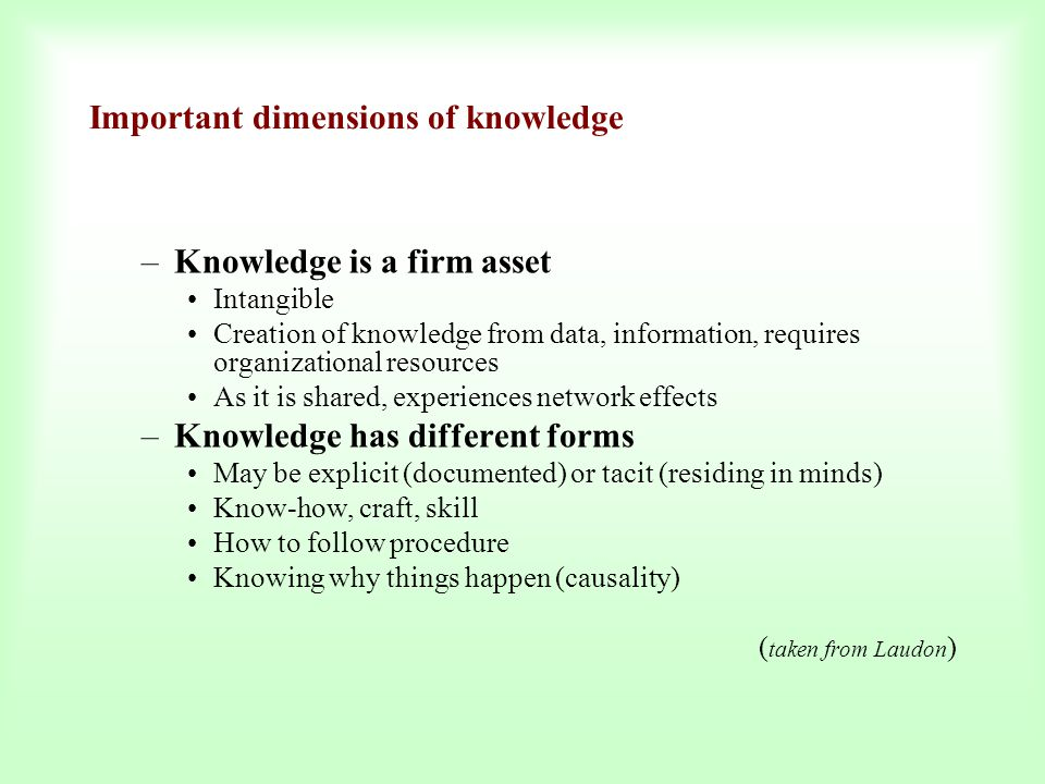 Important dimensions of knowledge –Knowledge is a firm asset Intangible Creation of knowledge from data, information, requires organizational resource