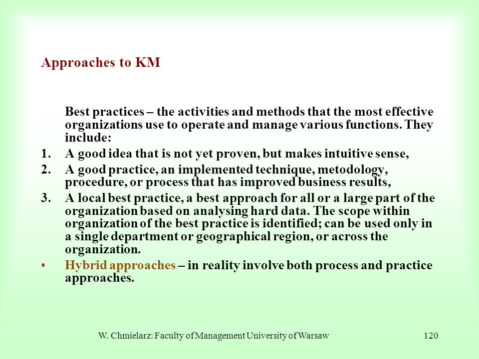 W. Chmielarz: Faculty of Management University of Warsaw120 Approaches to KM Best practices – the activities and methods that the most effective organ