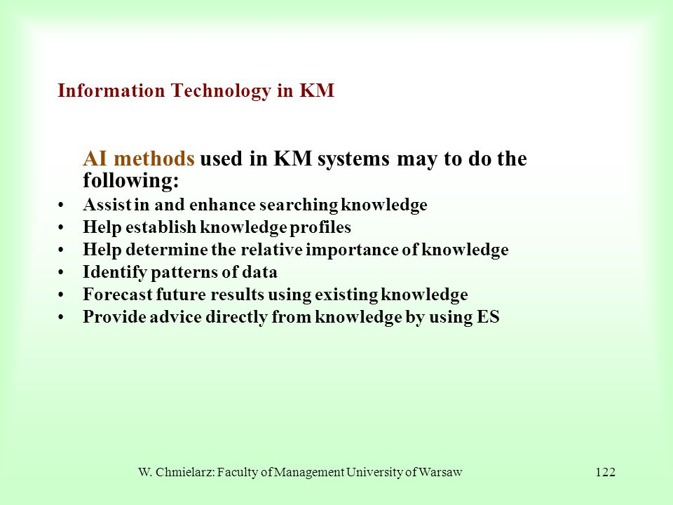 W. Chmielarz: Faculty of Management University of Warsaw122 Information Technology in KM AI methods used in KM systems may to do the following: Assist