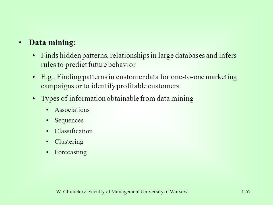 W. Chmielarz: Faculty of Management University of Warsaw126 Data mining: Finds hidden patterns, relationships in large databases and infers rules to p
