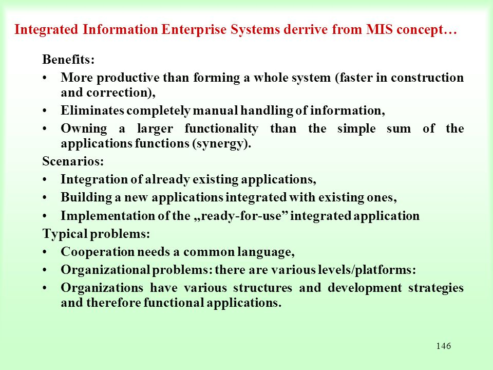146 Integrated Information Enterprise Systems derrive from MIS concept… Benefits: More productive than forming a whole system (faster in construction
