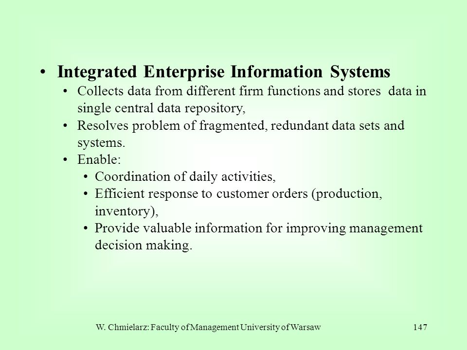 W. Chmielarz: Faculty of Management University of Warsaw147 Integrated Enterprise Information Systems Collects data from different firm functions and
