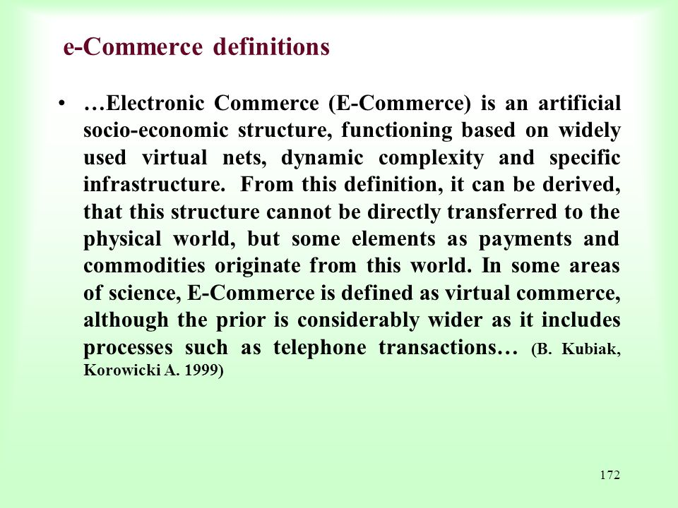 172 e-Commerce definitions …Electronic Commerce (E-Commerce) is an artificial socio-economic structure, functioning based on widely used virtual nets,