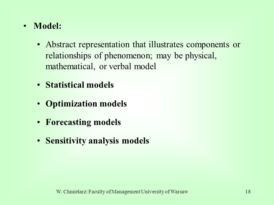 W. Chmielarz: Faculty of Management University of Warsaw18 Model: Abstract representation that illustrates components or relationships of phenomenon;