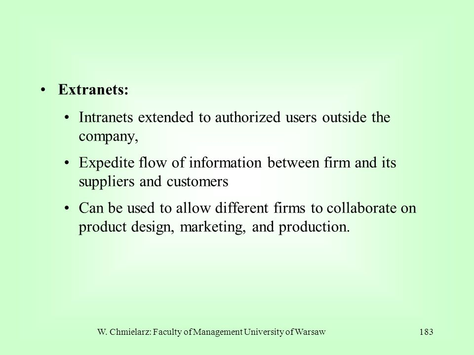 W. Chmielarz: Faculty of Management University of Warsaw183 Extranets: Intranets extended to authorized users outside the company, Expedite flow of in