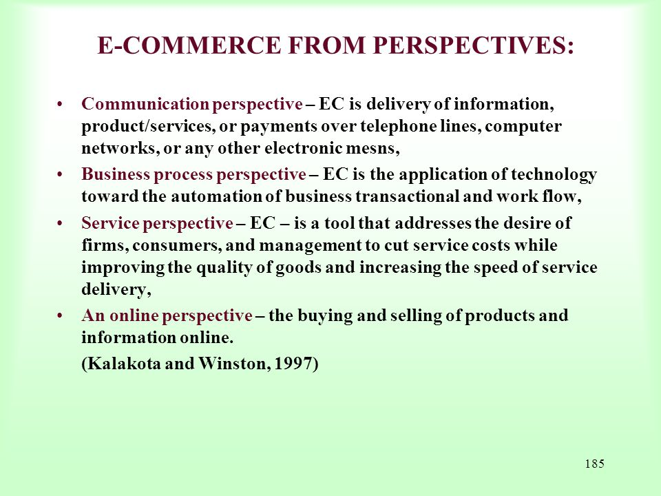 185 E-COMMERCE FROM PERSPECTIVES: Communication perspective – EC is delivery of information, product/services, or payments over telephone lines, compu