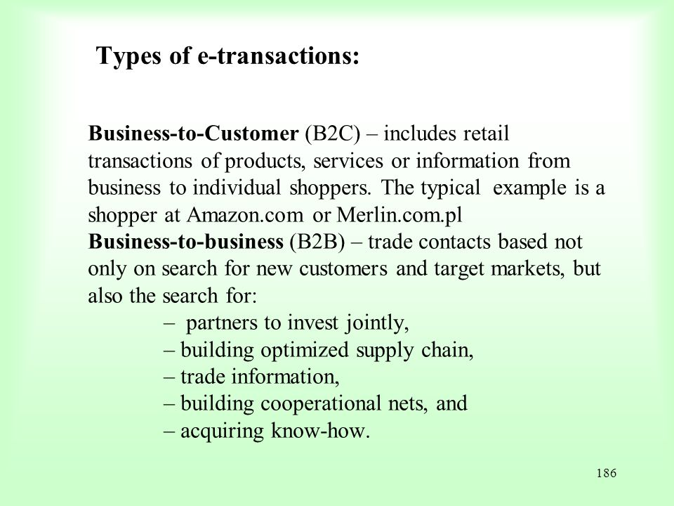 186 Types of e-transactions: Business-to-Customer (B2C) – includes retail transactions of products, services or information from business to individua